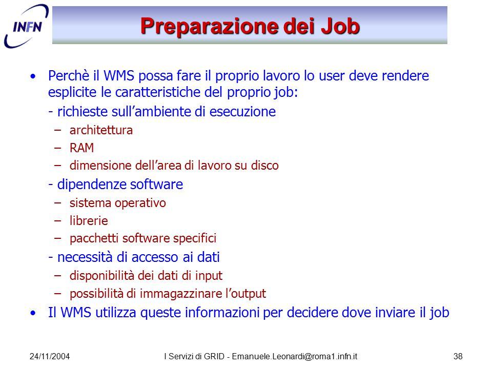 24/11/2004I Servizi di GRID - Emanuele.Leonardi@roma1.infn.it38 Preparazione dei Job Perchè il WMS possa fare il proprio lavoro lo user deve rendere e