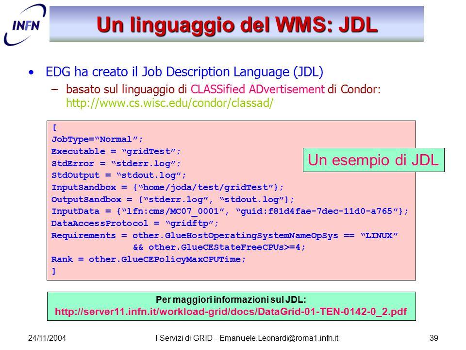 24/11/2004I Servizi di GRID - Emanuele.Leonardi@roma1.infn.it39 Un linguaggio del WMS: JDL EDG ha creato il Job Description Language (JDL) –basato sul