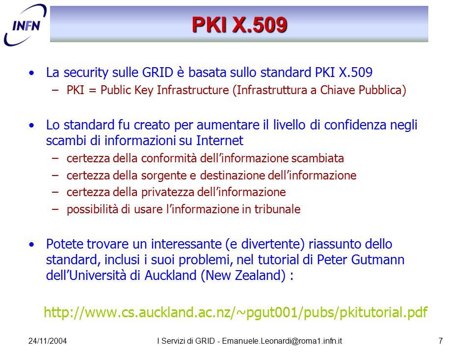 24/11/2004I Servizi di GRID - Emanuele.Leonardi@roma1.infn.it28 I File nella GRID Un file nella GRID è identificato in maniera univoca dal suo GUID (GRID Unique Identifier) –l'unicità è garantita in maniera algoritmica –non è user friendly: guid:f81d4fae-7dec-11d0-a765-00a0c91e6bf6 Il SURL (Site URL) o PFN (Physical File Name) individua le copie fisiche dei file –include l'indirizzo dello Storage Element e il protocollo di accesso srm://pcrd24.cern.ch/flatfiles/cms/output10_1 Il LFN (Logical File Name) definisce degli alias leggibili del GUID lfn:cms/20030203/run2/track1 Logical File Name 1 Logical File Name 2 Logical File Name n GUID Physical File SURL n Physical File SURL 1