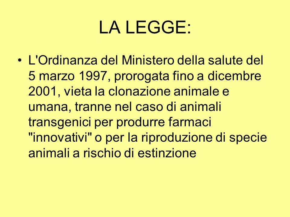 LA LEGGE: L'Ordinanza del Ministero della salute del 5 marzo 1997, prorogata fino a dicembre 2001, vieta la clonazione animale e umana, tranne nel cas