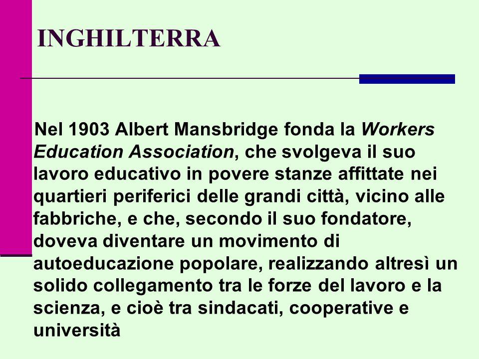 INGHILTERRA Nel 1903 Albert Mansbridge fonda la Workers Education Association, che svolgeva il suo lavoro educativo in povere stanze affittate nei quartieri periferici delle grandi città, vicino alle fabbriche, e che, secondo il suo fondatore, doveva diventare un movimento di autoeducazione popolare, realizzando altresì un solido collegamento tra le forze del lavoro e la scienza, e cioè tra sindacati, cooperative e università