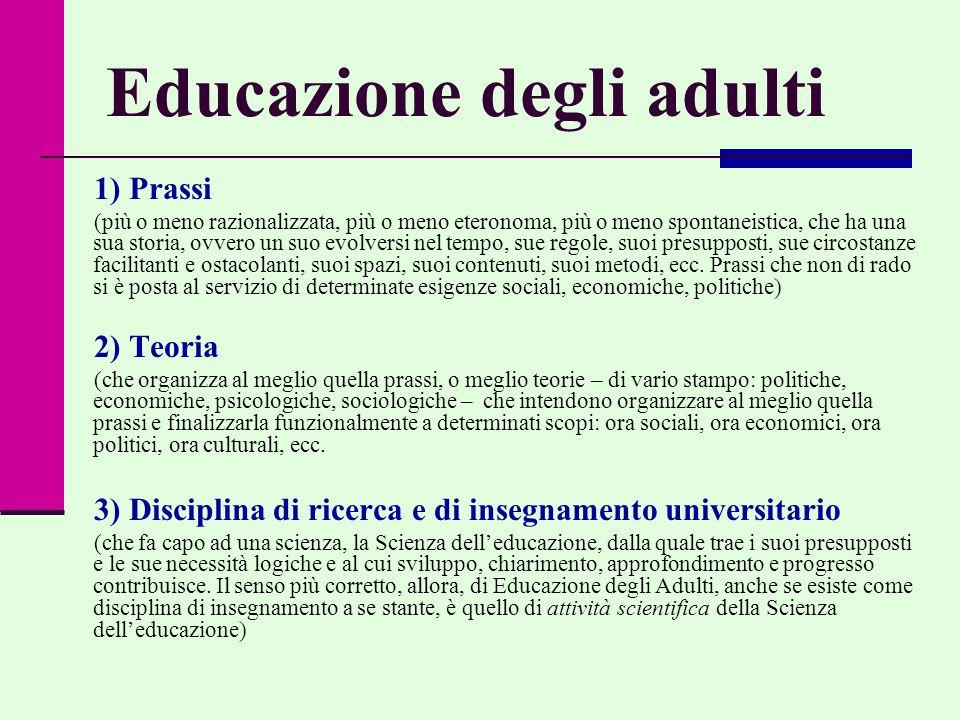  Nella dizione Educazione degli Adulti, ormai sedimentatasi linguisticamente, la specificazione adulti non sta a significare l'oggetto di ricerca, bensì la sottolineatura di una situazione esistenziale e concettuale specifica; si tratta solo di denunciare l'intenzione di puntare i riflettori su questa dimensione per ragioni di tipo metodologico a livello euristico (di ricerca) ed ermeneutico (di interpretazione)  In altri termini, si tratta di individuare un momento e una situazione particolare dell'educazione (quella che coinvolge l'adultità e tutto quello che ne consegue) per meglio comprendere il significato e la portata dell'educazione stessa come universale