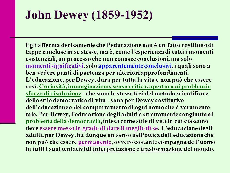 John Dewey (1859-1952) Egli afferma decisamente che l educazione non è un fatto costituito di tappe concluse in se stesse, ma è, come l esperienza di tutti i momenti esistenziali, un processo che non conosce conclusioni, ma solo momenti significativi, solo apparentemente conclusivi, i quali sono a ben vedere punti di partenza per ulteriori approfondimenti.