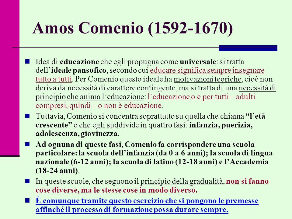 Amos Comenio (1592-1670) Idea di educazione che egli propugna come universale: si tratta dell'ideale pansofico, secondo cui educare significa sempre insegnare tutto a tutti.
