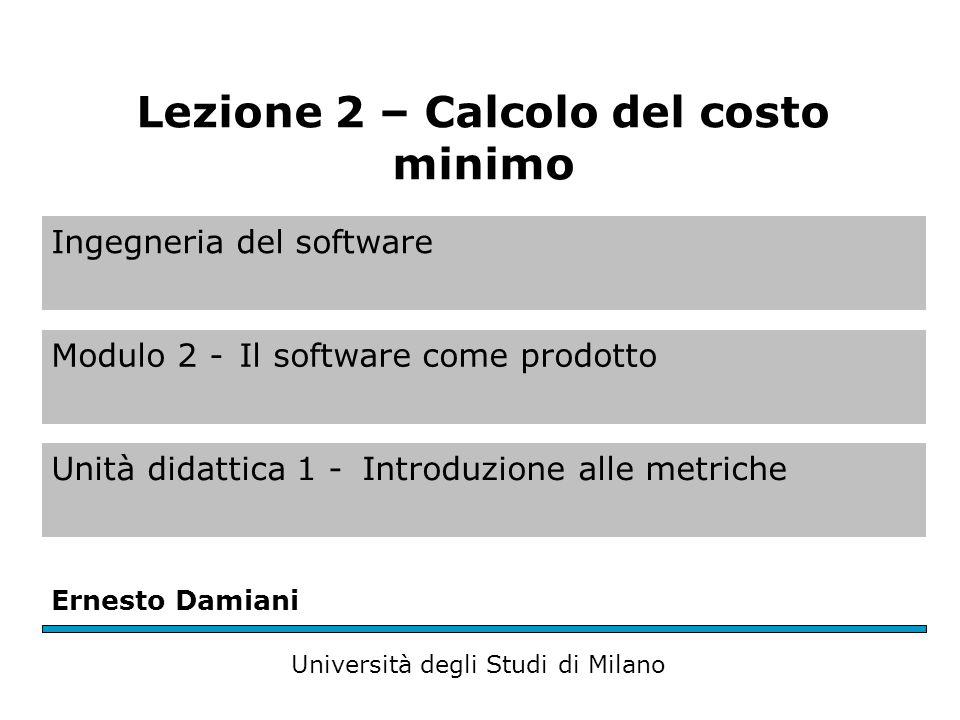 Ingegneria del software Modulo 2 -Il software come prodotto Unità didattica 1 -Introduzione alle metriche Ernesto Damiani Università degli Studi di Milano Lezione 2 – Calcolo del costo minimo