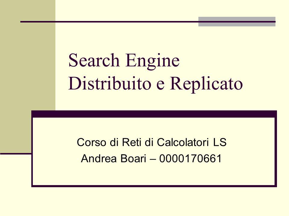 Search Engine Distribuito e Replicato Corso di Reti di Calcolatori LS Andrea Boari – 0000170661