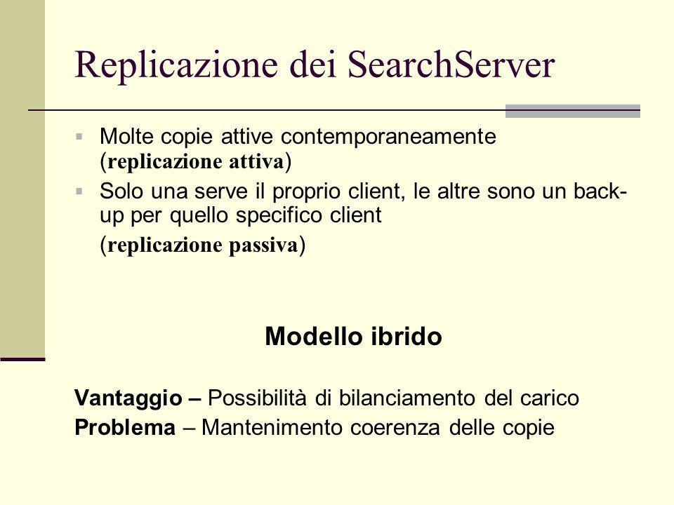 Replicazione dei SearchServer  Molte copie attive contemporaneamente ( replicazione attiva )  Solo una serve il proprio client, le altre sono un back- up per quello specifico client ( replicazione passiva ) Modello ibrido Vantaggio – Possibilità di bilanciamento del carico Problema – Mantenimento coerenza delle copie