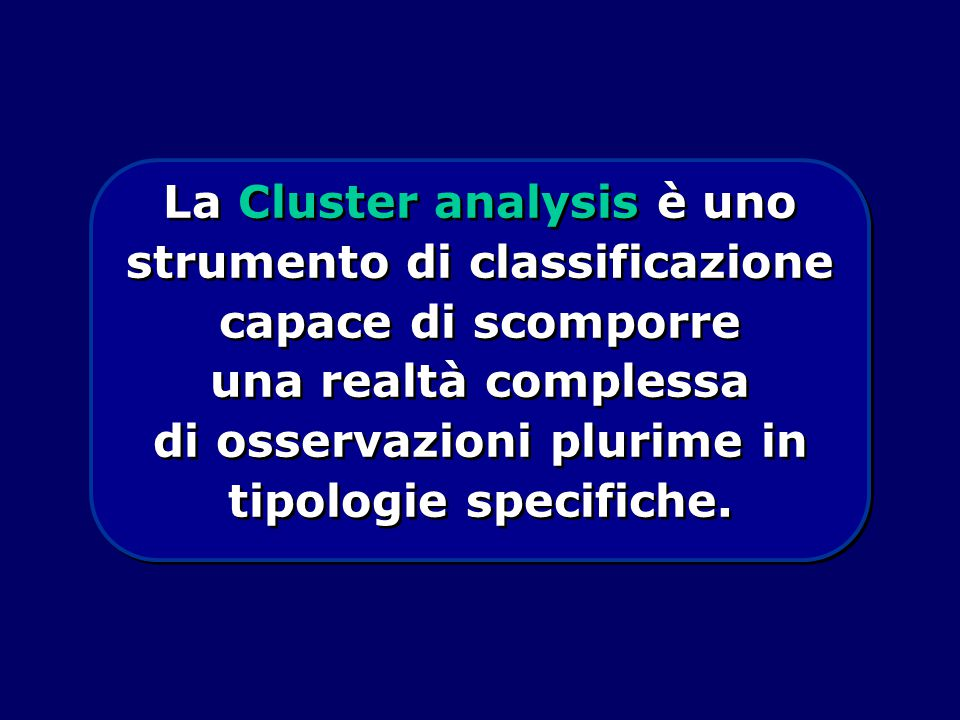 La Cluster analysis è uno strumento di classificazione capace di scomporre una realtà complessa di osservazioni plurime in tipologie specifiche.