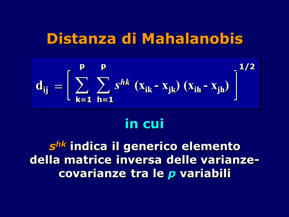 Distanza di Mahalanobis in cui s hk indica il generico elemento della matrice inversa delle varianze- covarianze tra le p variabili     p p k=1 d ij (x ik - x jk ) (x ih - x jh ) 1/2   p p h=1 s hk