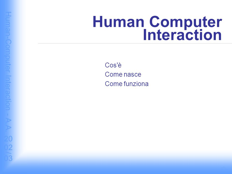 Human-Computer Interaction - A.A. 2002/03 Human Computer Interaction Cos è Come nasce Come funziona