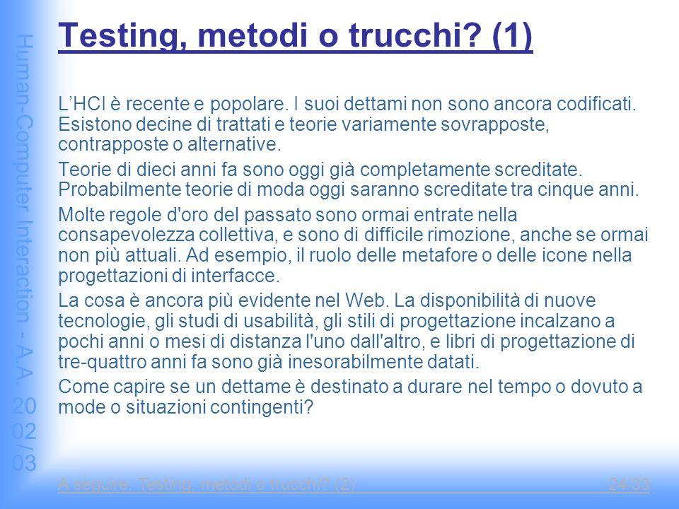 Human-Computer Interaction - A.A. 2002/03 A seguire: Testing, metodi o trucchi? (2)24/33 Testing, metodi o trucchi? (1) L'HCI è recente e popolare. I