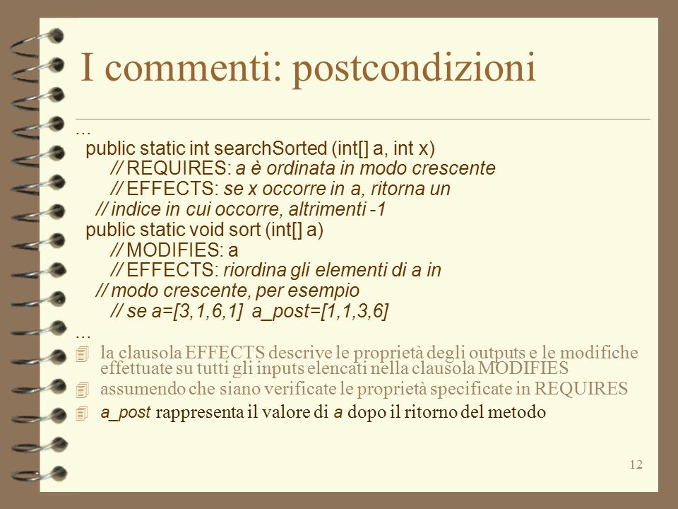 12 I commenti: postcondizioni... public static int searchSorted (int[] a, int x) // REQUIRES: a è ordinata in modo crescente // EFFECTS: se x occorre