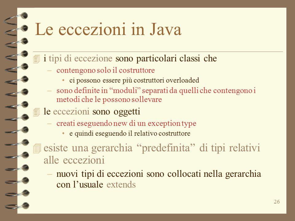 26 Le eccezioni in Java 4 i tipi di eccezione sono particolari classi che –contengono solo il costruttore ci possono essere più costruttori overloaded –sono definite in moduli separati da quelli che contengono i metodi che le possono sollevare 4 le eccezioni sono oggetti –creati eseguendo new di un exception type e quindi eseguendo il relativo costruttore 4 esiste una gerarchia predefinita di tipi relativi alle eccezioni –nuovi tipi di eccezioni sono collocati nella gerarchia con l'usuale extends