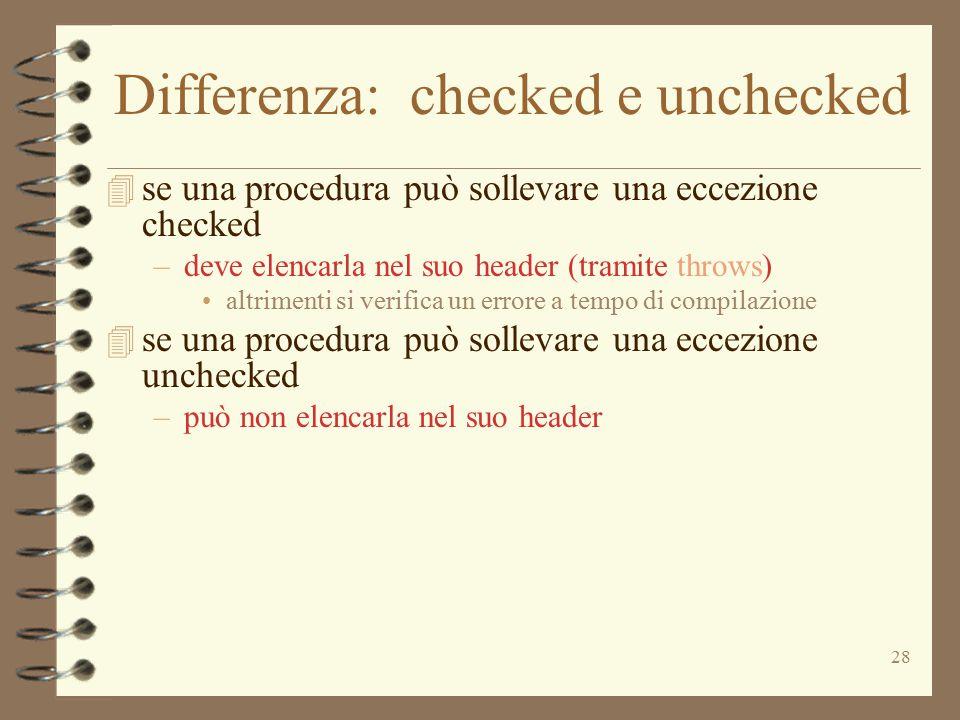 28 Differenza: checked e unchecked 4 se una procedura può sollevare una eccezione checked –deve elencarla nel suo header (tramite throws) altrimenti si verifica un errore a tempo di compilazione 4 se una procedura può sollevare una eccezione unchecked –può non elencarla nel suo header