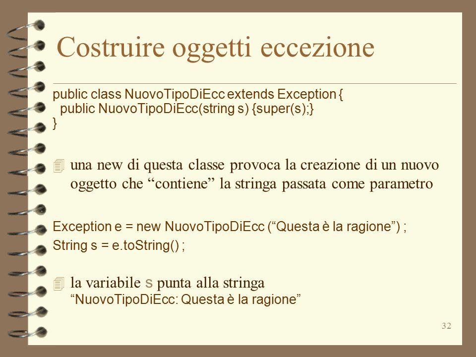 32 Costruire oggetti eccezione public class NuovoTipoDiEcc extends Exception { public NuovoTipoDiEcc(string s) {super(s);} } 4 una new di questa classe provoca la creazione di un nuovo oggetto che contiene la stringa passata come parametro Exception e = new NuovoTipoDiEcc ( Questa è la ragione ) ; String s = e.toString() ;  la variabile s punta alla stringa NuovoTipoDiEcc: Questa è la ragione