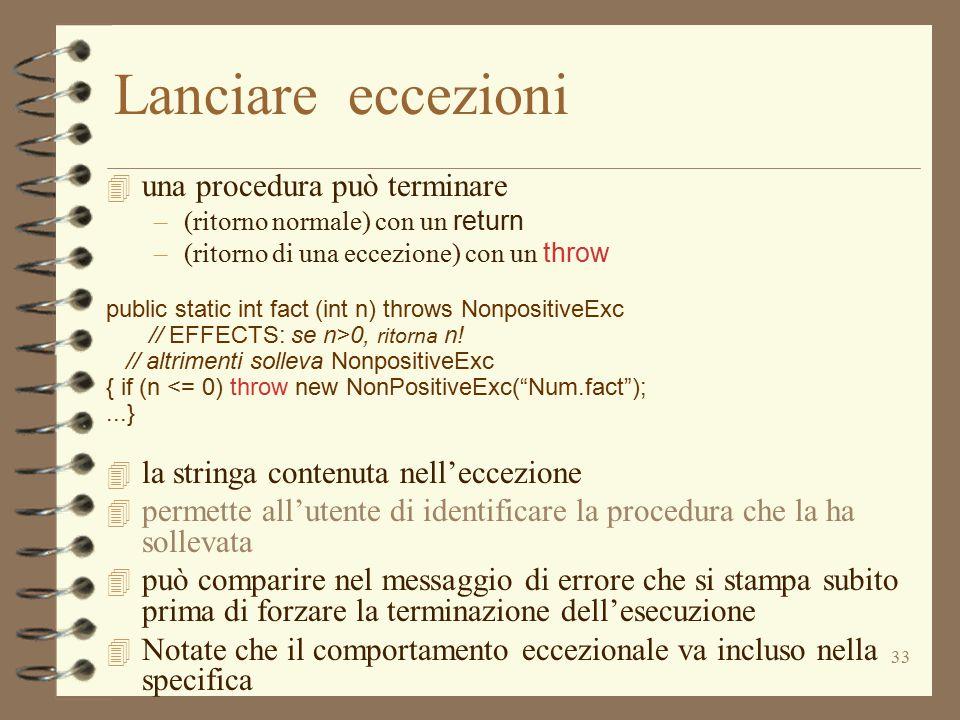 33 Lanciare eccezioni 4 una procedura può terminare –(ritorno normale) con un return –(ritorno di una eccezione) con un throw public static int fact (int n) throws NonpositiveExc // EFFECTS: se n>0, ritorna n.