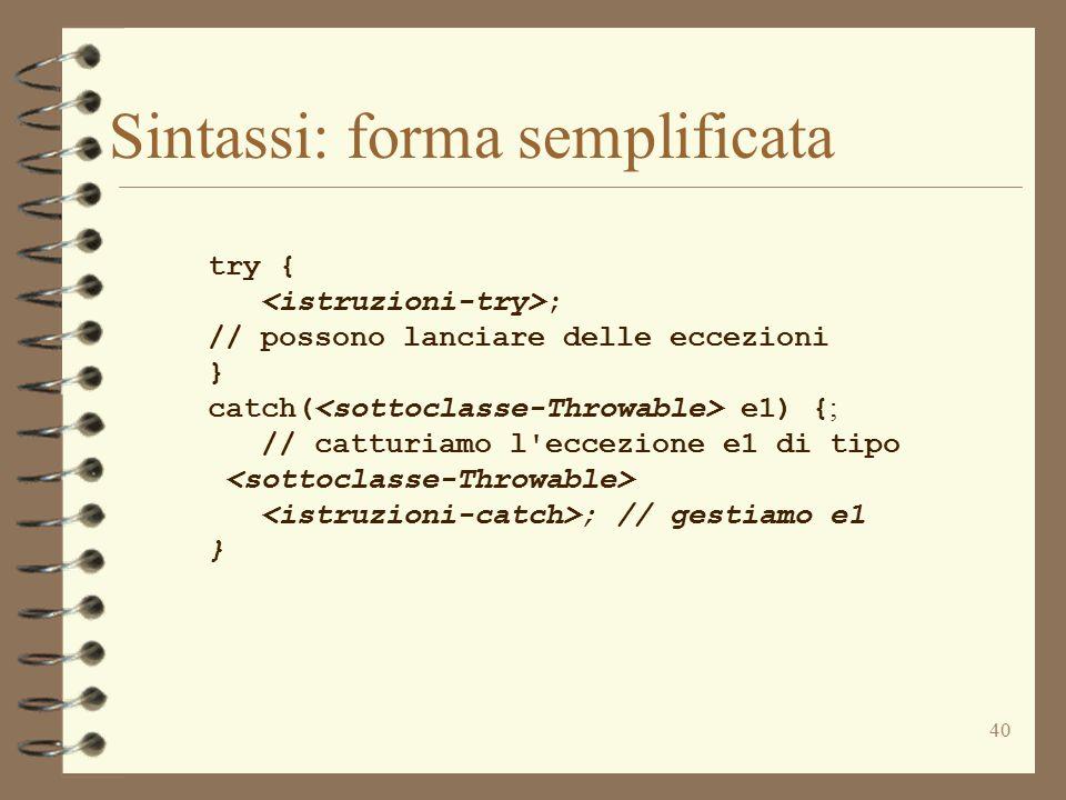 40 Sintassi: forma semplificata try { ; // possono lanciare delle eccezioni } catch( e1) { ; // catturiamo l eccezione e1 di tipo ; // gestiamo e1 }