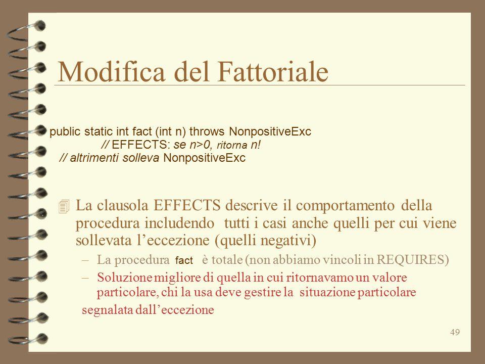 49 Modifica del Fattoriale 4 La clausola EFFECTS descrive il comportamento della procedura includendo tutti i casi anche quelli per cui viene sollevata l'eccezione (quelli negativi) –La procedura fact è totale (non abbiamo vincoli in REQUIRES) –Soluzione migliore di quella in cui ritornavamo un valore particolare, chi la usa deve gestire la situazione particolare segnalata dall'eccezione public static int fact (int n) throws NonpositiveExc // EFFECTS: se n>0, ritorna n.
