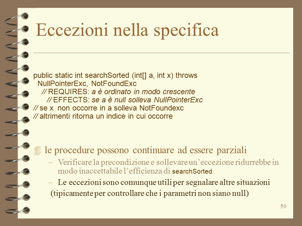 50 Eccezioni nella specifica public static int searchSorted (int[] a, int x) throws NullPointerExc, NotFoundExc // REQUIRES: a è ordinato in modo cres