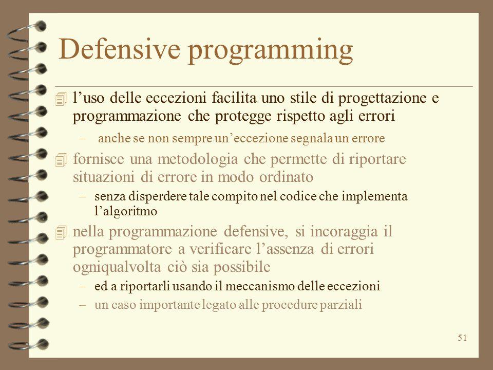 51 Defensive programming 4 l'uso delle eccezioni facilita uno stile di progettazione e programmazione che protegge rispetto agli errori – anche se non sempre un'eccezione segnala un errore 4 fornisce una metodologia che permette di riportare situazioni di errore in modo ordinato –senza disperdere tale compito nel codice che implementa l'algoritmo 4 nella programmazione defensive, si incoraggia il programmatore a verificare l'assenza di errori ogniqualvolta ciò sia possibile –ed a riportarli usando il meccanismo delle eccezioni –un caso importante legato alle procedure parziali