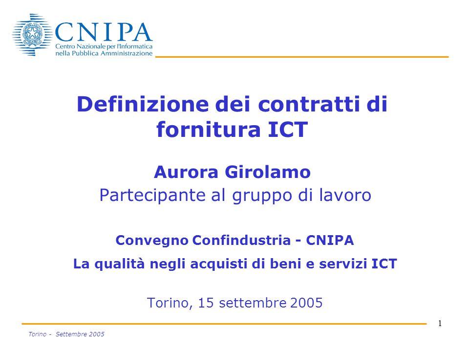1 Torino - Settembre 2005 Definizione dei contratti di fornitura ICT Aurora Girolamo Partecipante al gruppo di lavoro Convegno Confindustria - CNIPA La qualità negli acquisti di beni e servizi ICT Torino, 15 settembre 2005
