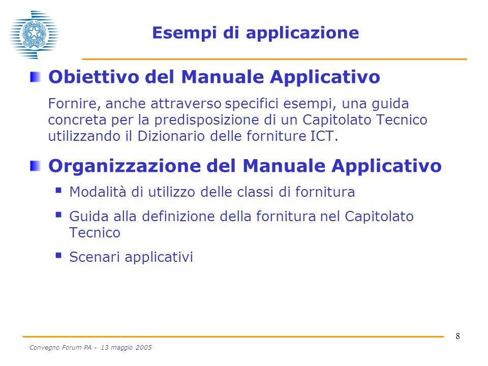 8 Convegno Forum PA - 13 maggio 2005 Esempi di applicazione Obiettivo del Manuale Applicativo Fornire, anche attraverso specifici esempi, una guida concreta per la predisposizione di un Capitolato Tecnico utilizzando il Dizionario delle forniture ICT.