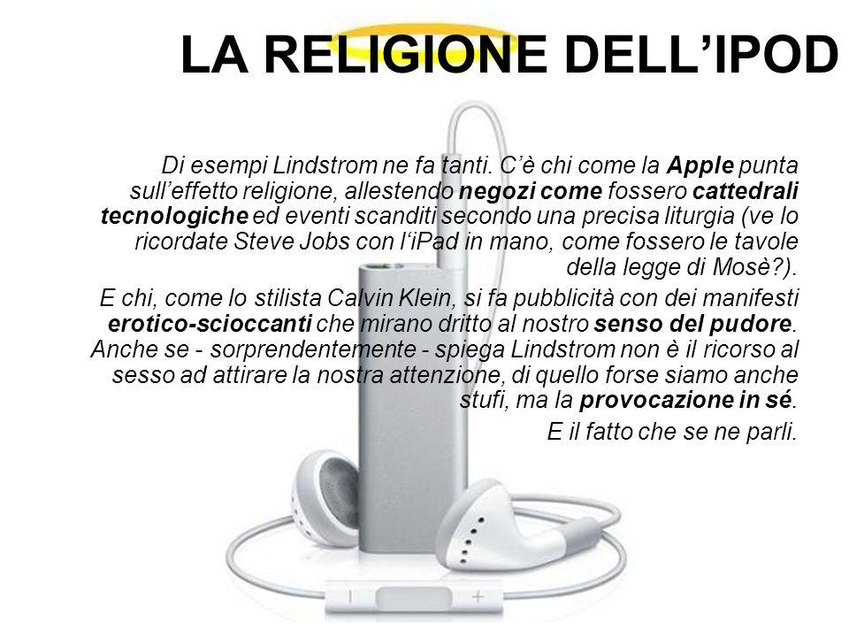 LA RELIGIONE DELL'IPOD Di esempi Lindstrom ne fa tanti. C'è chi come la Apple punta sull'effetto religione, allestendo negozi come fossero cattedrali
