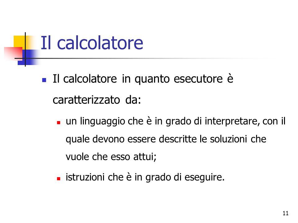 11 Il calcolatore Il calcolatore in quanto esecutore è caratterizzato da: un linguaggio che è in grado di interpretare, con il quale devono essere descritte le soluzioni che vuole che esso attui; istruzioni che è in grado di eseguire.