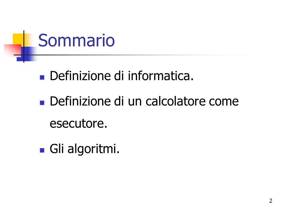 2 Sommario Definizione di informatica. Definizione di un calcolatore come esecutore. Gli algoritmi.
