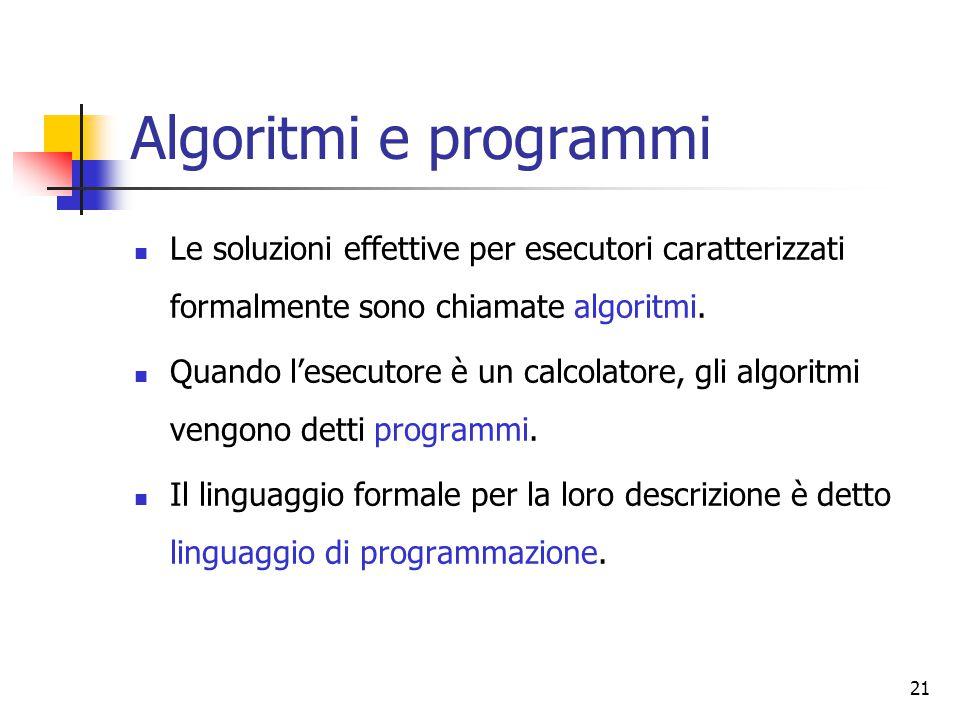 21 Algoritmi e programmi Le soluzioni effettive per esecutori caratterizzati formalmente sono chiamate algoritmi. Quando l'esecutore è un calcolatore,