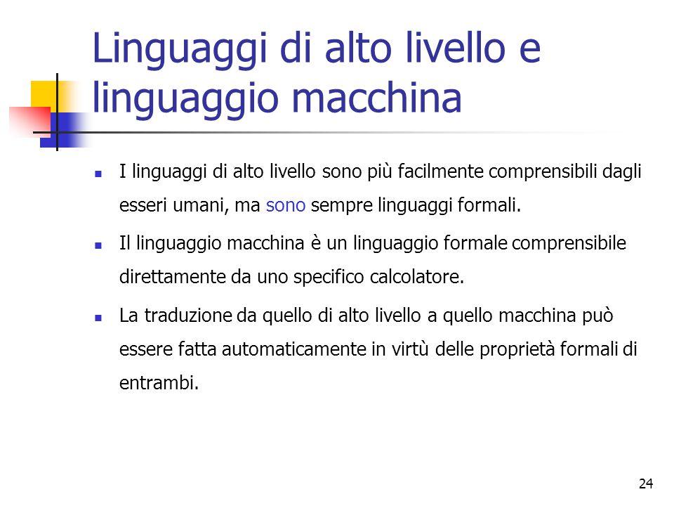 24 Linguaggi di alto livello e linguaggio macchina I linguaggi di alto livello sono più facilmente comprensibili dagli esseri umani, ma sono sempre linguaggi formali.