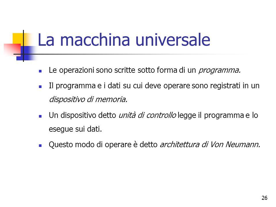 26 La macchina universale Le operazioni sono scritte sotto forma di un programma. Il programma e i dati su cui deve operare sono registrati in un disp