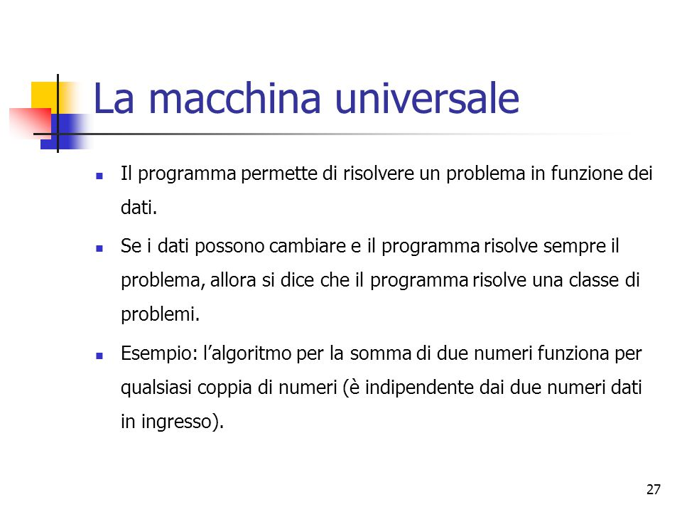 27 La macchina universale Il programma permette di risolvere un problema in funzione dei dati. Se i dati possono cambiare e il programma risolve sempr