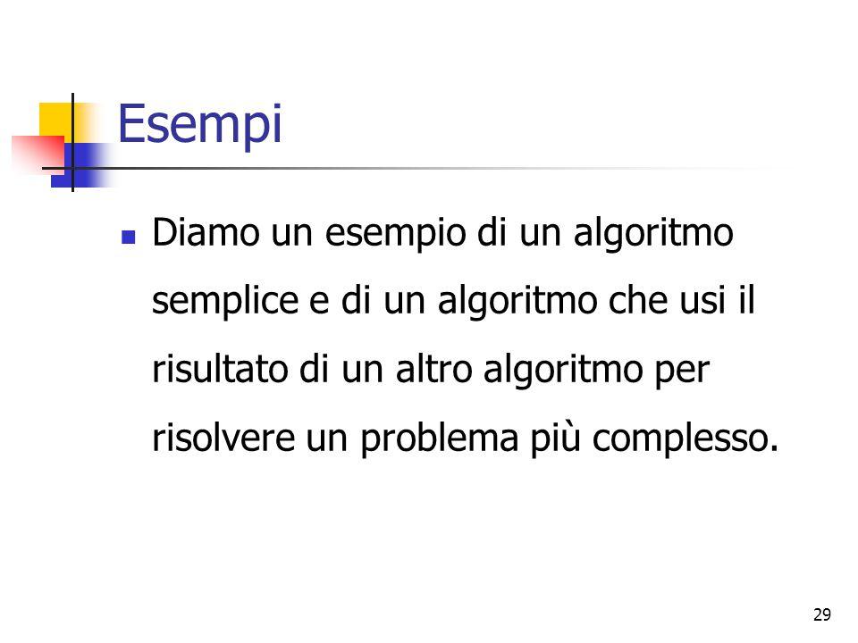 29 Esempi Diamo un esempio di un algoritmo semplice e di un algoritmo che usi il risultato di un altro algoritmo per risolvere un problema più comples