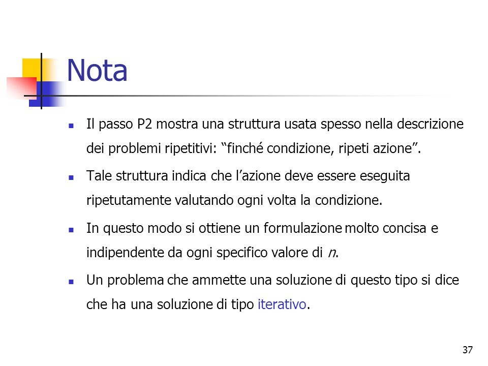 """37 Nota Il passo P2 mostra una struttura usata spesso nella descrizione dei problemi ripetitivi: """"finché condizione, ripeti azione"""". Tale struttura in"""