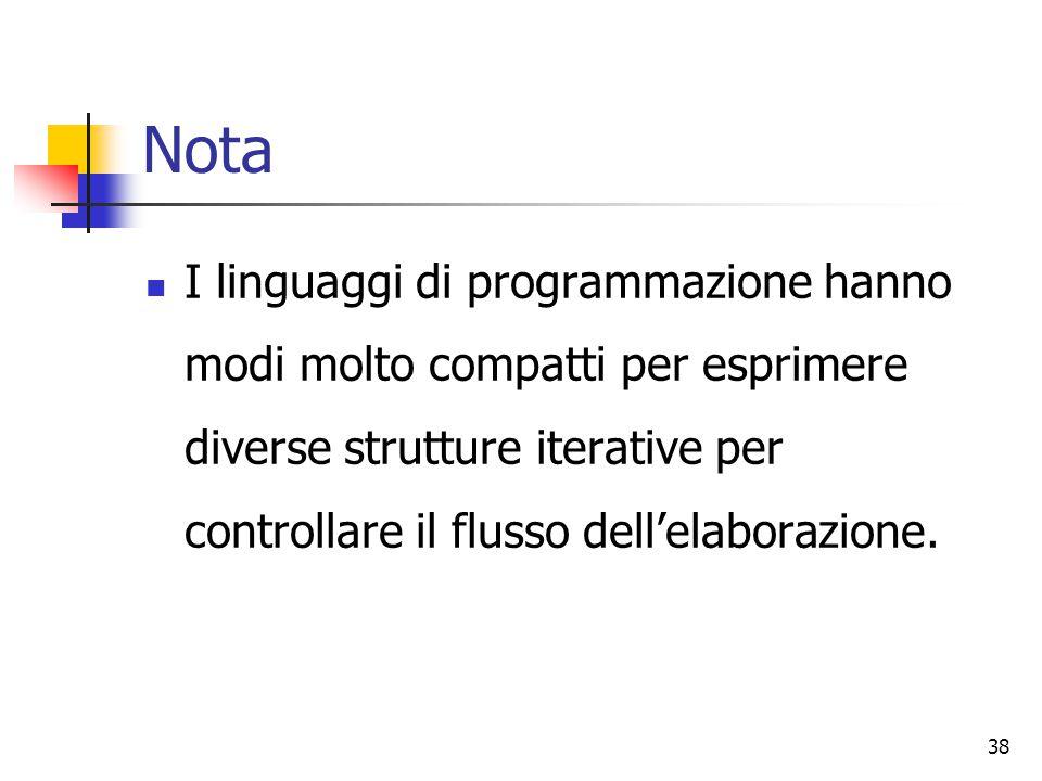 38 Nota I linguaggi di programmazione hanno modi molto compatti per esprimere diverse strutture iterative per controllare il flusso dell'elaborazione.