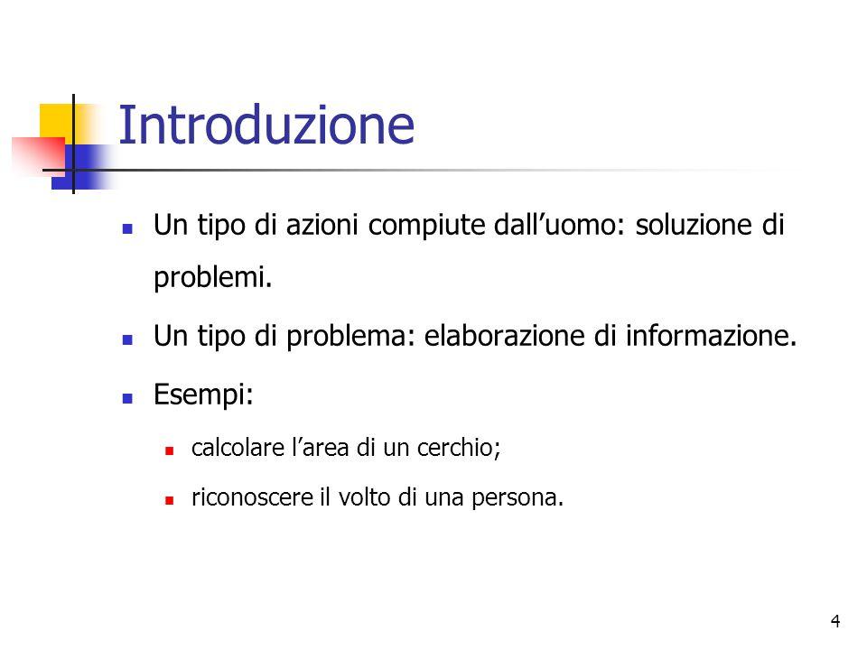 4 Introduzione Un tipo di azioni compiute dall'uomo: soluzione di problemi. Un tipo di problema: elaborazione di informazione. Esempi: calcolare l'are
