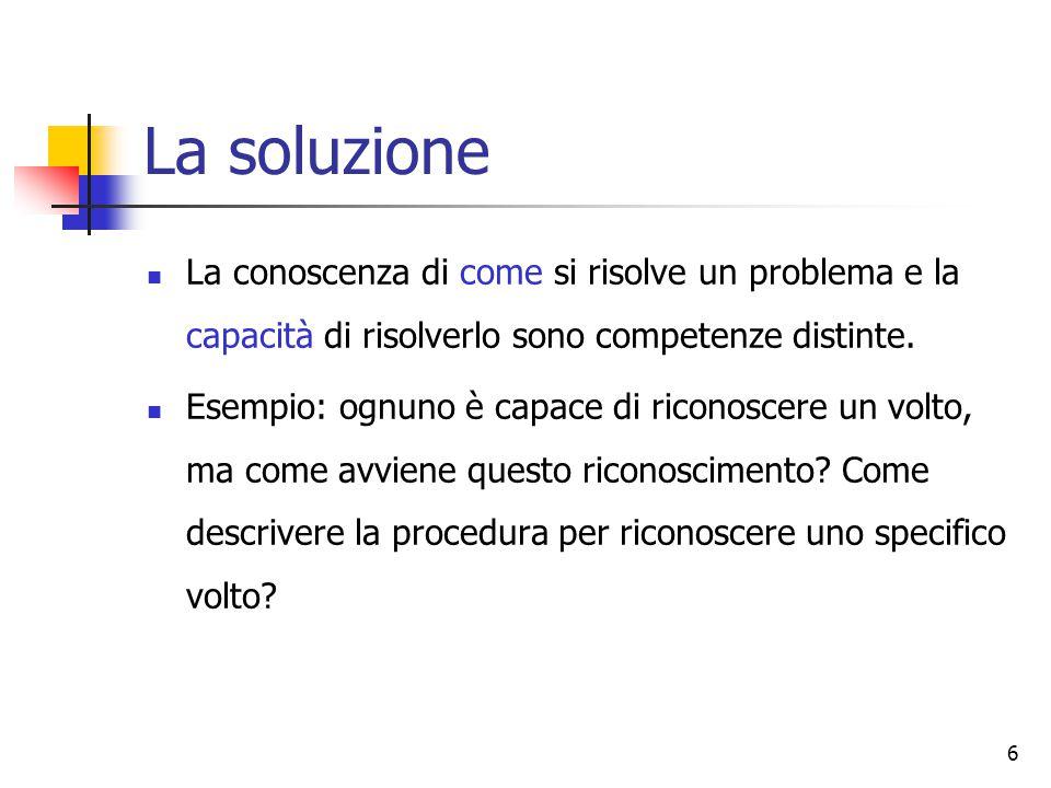 6 La soluzione La conoscenza di come si risolve un problema e la capacità di risolverlo sono competenze distinte. Esempio: ognuno è capace di riconosc