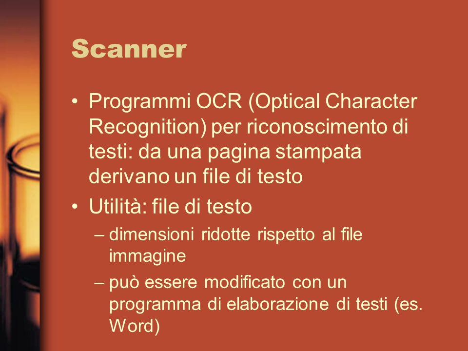 Scanner Programmi OCR (Optical Character Recognition) per riconoscimento di testi: da una pagina stampata derivano un file di testo Utilità: file di testo –dimensioni ridotte rispetto al file immagine –può essere modificato con un programma di elaborazione di testi (es.