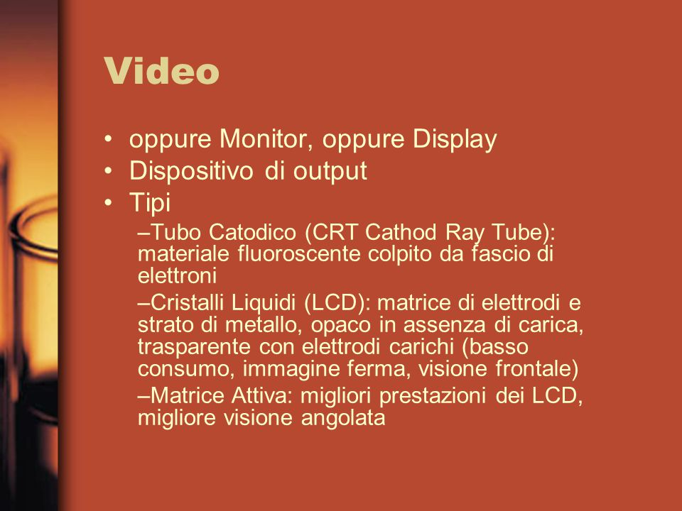 Video oppure Monitor, oppure Display Dispositivo di output Tipi –Tubo Catodico (CRT Cathod Ray Tube): materiale fluoroscente colpito da fascio di elet