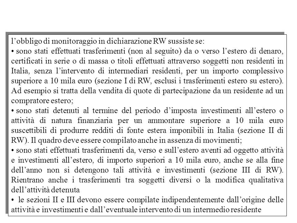 l'obbligo di monitoraggio in dichiarazione RW sussiste se: sono stati effettuati trasferimenti (non al seguito) da o verso l'estero di denaro, certificati in serie o di massa o titoli effettuati attraverso soggetti non residenti in Italia, senza l'intervento di intermediari residenti, per un importo complessivo superiore a 10 mila euro (sezione I di RW, esclusi i trasferimenti estero su estero).