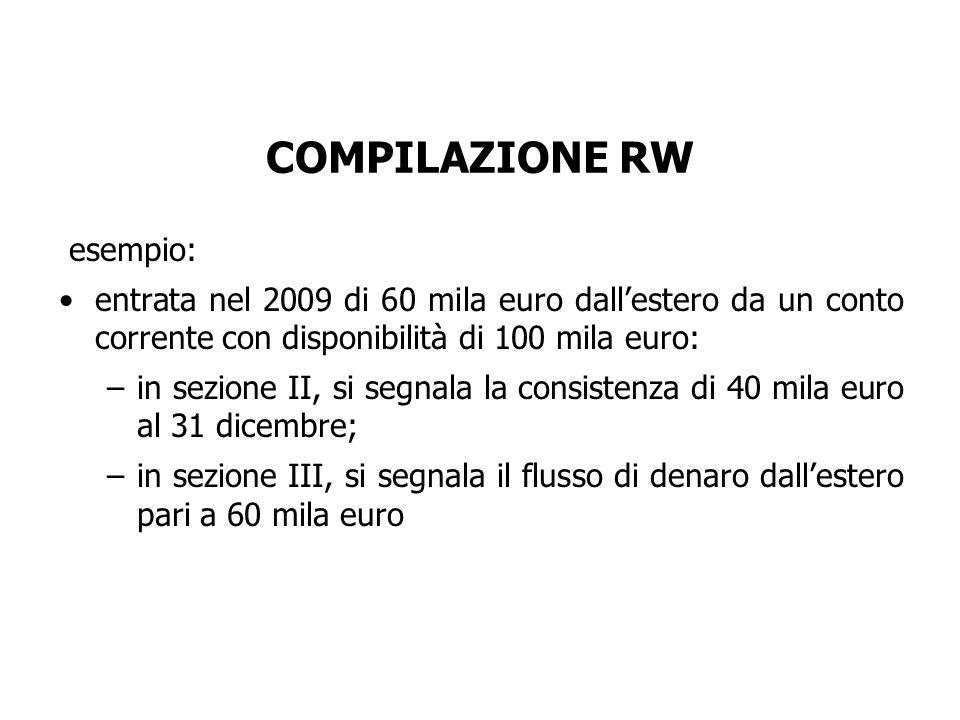 esempio: entrata nel 2009 di 60 mila euro dall'estero da un conto corrente con disponibilità di 100 mila euro: –in sezione II, si segnala la consistenza di 40 mila euro al 31 dicembre; –in sezione III, si segnala il flusso di denaro dall'estero pari a 60 mila euro COMPILAZIONE RW