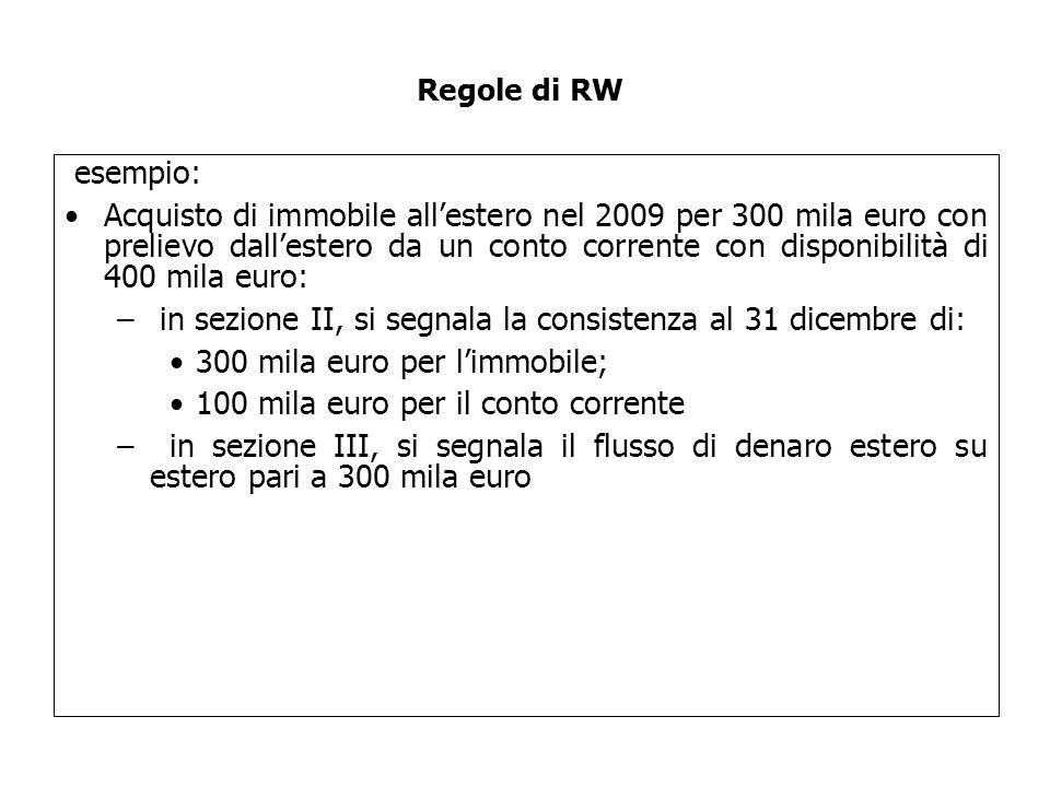 esempio: Acquisto di immobile all'estero nel 2009 per 300 mila euro con prelievo dall'estero da un conto corrente con disponibilità di 400 mila euro: – in sezione II, si segnala la consistenza al 31 dicembre di: 300 mila euro per l'immobile; 100 mila euro per il conto corrente – in sezione III, si segnala il flusso di denaro estero su estero pari a 300 mila euro Regole di RW