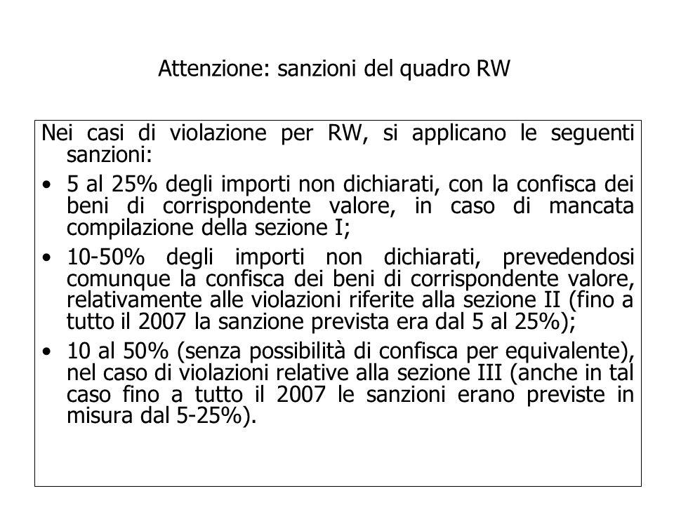 Nei casi di violazione per RW, si applicano le seguenti sanzioni: 5 al 25% degli importi non dichiarati, con la confisca dei beni di corrispondente valore, in caso di mancata compilazione della sezione I; 10-50% degli importi non dichiarati, prevedendosi comunque la confisca dei beni di corrispondente valore, relativamente alle violazioni riferite alla sezione II (fino a tutto il 2007 la sanzione prevista era dal 5 al 25%); 10 al 50% (senza possibilità di confisca per equivalente), nel caso di violazioni relative alla sezione III (anche in tal caso fino a tutto il 2007 le sanzioni erano previste in misura dal 5-25%).