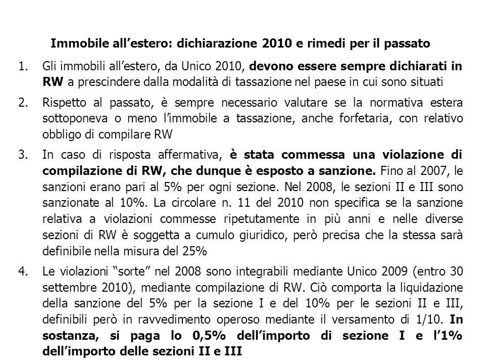 1.Gli immobili all'estero, da Unico 2010, devono essere sempre dichiarati in RW a prescindere dalla modalità di tassazione nel paese in cui sono situati 2.Rispetto al passato, è sempre necessario valutare se la normativa estera sottoponeva o meno l'immobile a tassazione, anche forfetaria, con relativo obbligo di compilare RW 3.In caso di risposta affermativa, è stata commessa una violazione di compilazione di RW, che dunque è esposto a sanzione.