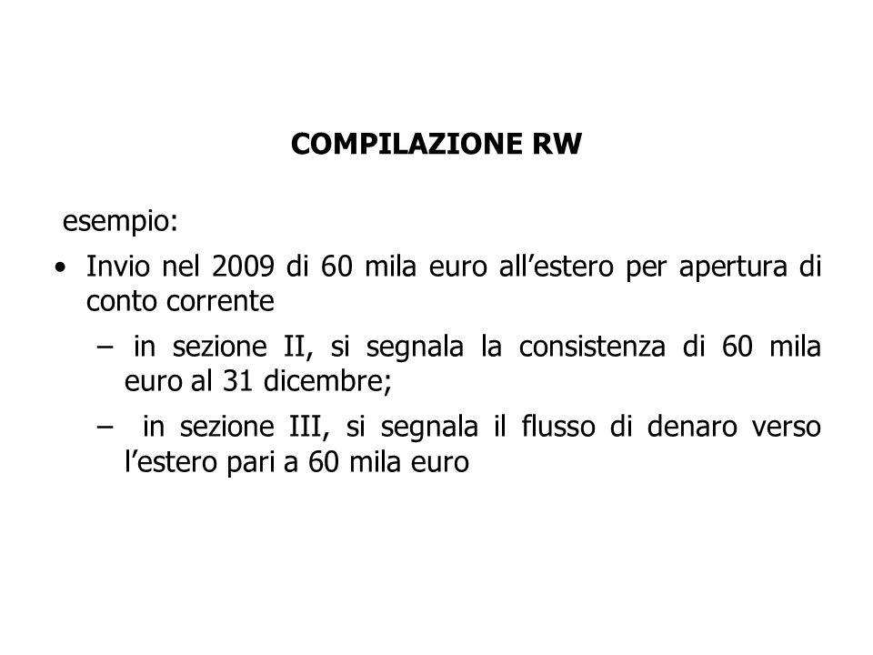 esempio: Invio nel 2009 di 60 mila euro all'estero per apertura di conto corrente – in sezione II, si segnala la consistenza di 60 mila euro al 31 dicembre; – in sezione III, si segnala il flusso di denaro verso l'estero pari a 60 mila euro COMPILAZIONE RW