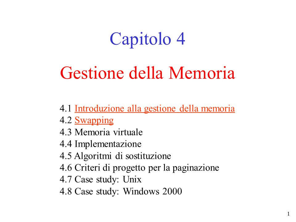 1 Gestione della Memoria Capitolo 4 4.1 Introduzione alla gestione della memoria 4.2 Swapping 4.3 Memoria virtuale 4.4 Implementazione 4.5 Algoritmi di sostituzione 4.6 Criteri di progetto per la paginazione 4.7 Case study: Unix 4.8 Case study: Windows 2000