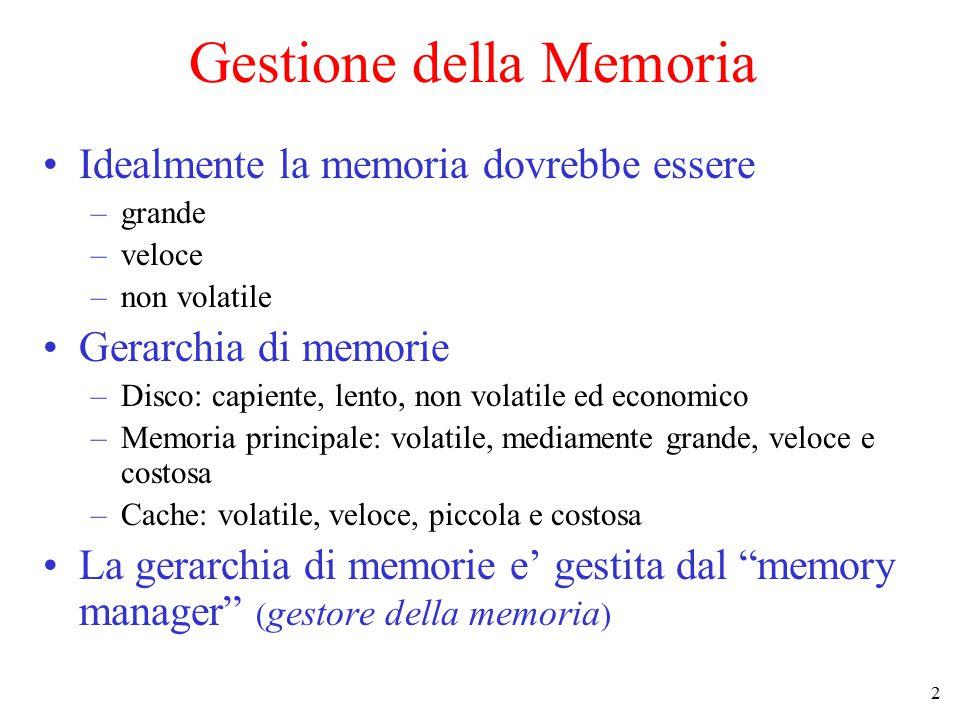 2 Gestione della Memoria Idealmente la memoria dovrebbe essere –grande –veloce –non volatile Gerarchia di memorie –Disco: capiente, lento, non volatile ed economico –Memoria principale: volatile, mediamente grande, veloce e costosa –Cache: volatile, veloce, piccola e costosa La gerarchia di memorie e' gestita dal memory manager ( gestore della memoria )