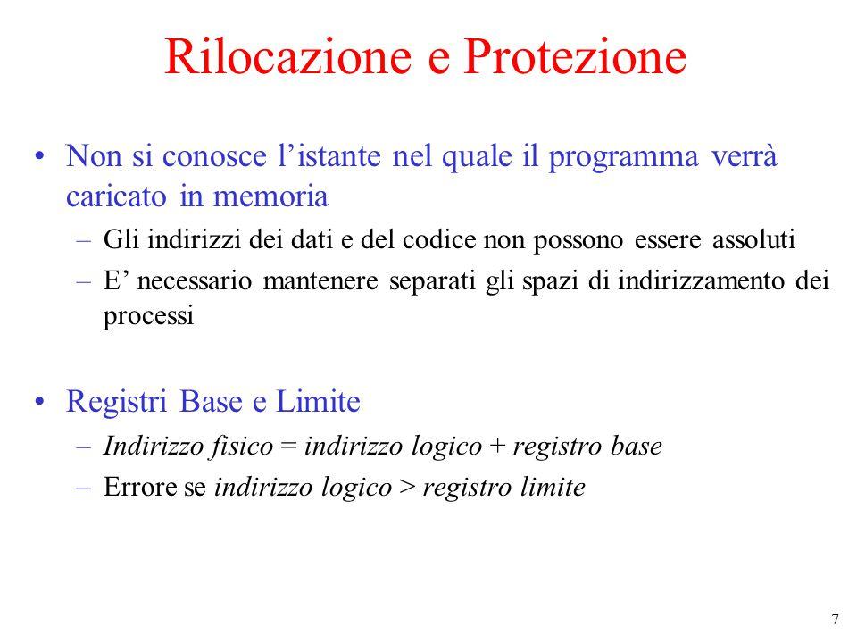 7 Rilocazione e Protezione Non si conosce l'istante nel quale il programma verrà caricato in memoria –Gli indirizzi dei dati e del codice non possono