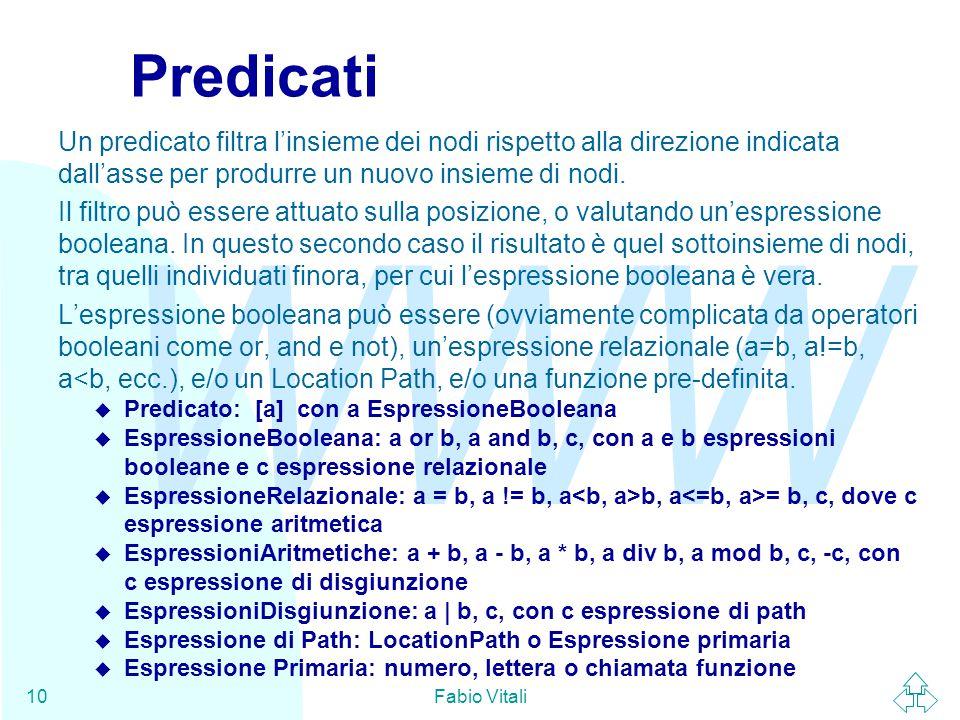 WWW Fabio Vitali10 Predicati Un predicato filtra l'insieme dei nodi rispetto alla direzione indicata dall'asse per produrre un nuovo insieme di nodi.